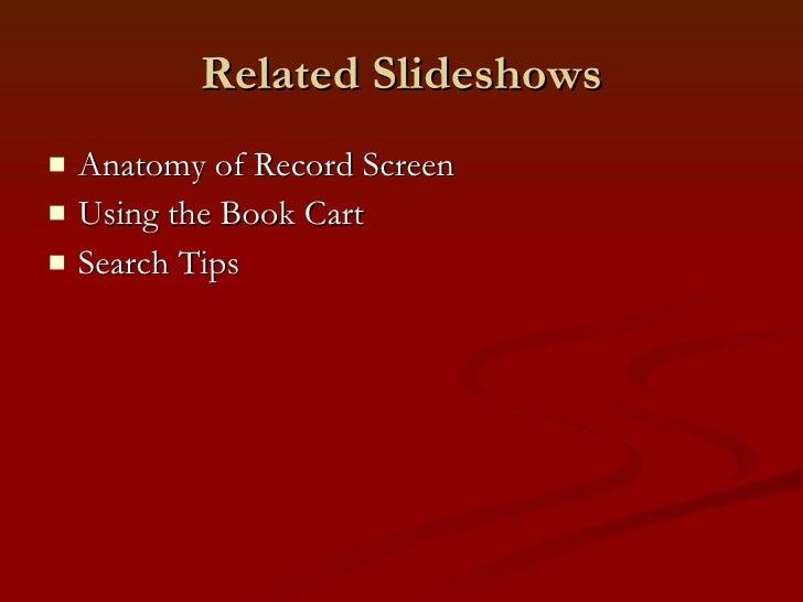 Related Slideshows <ul><li>Anatomy of Record Screen </li></ul><ul><li>Using the Book Cart </li></ul><ul><li>Search Tips </...