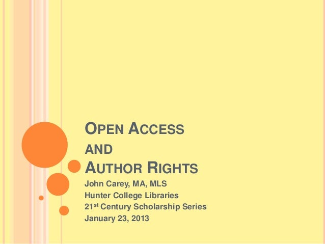 OPEN ACCESS AND AUTHOR RIGHTS John Carey, MA, MLS Hunter College Libraries 21st Century Scholarship Series January 23, 2013
