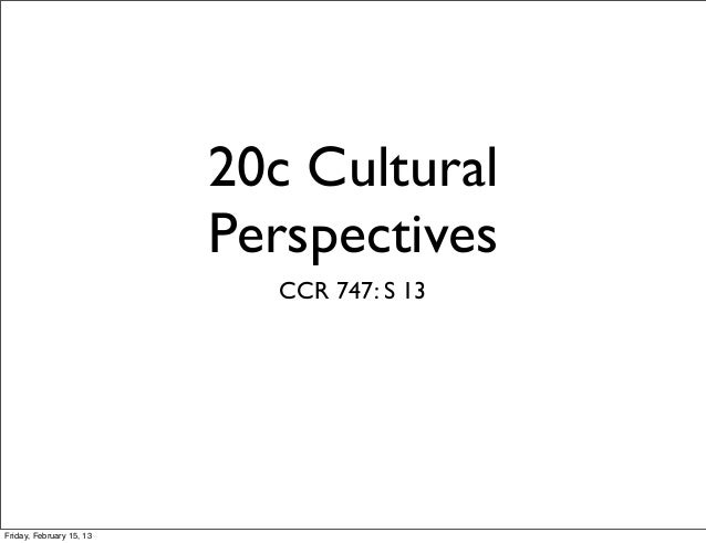 20c Cultural                          Perspectives                            CCR 747: S 13Friday, February 15, 13