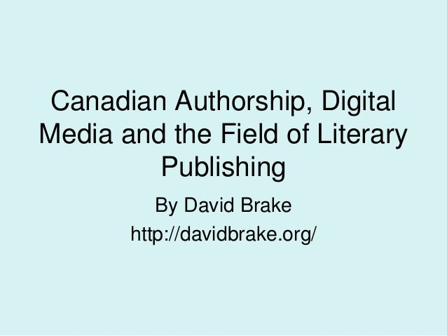 Canadian Authorship, Digital Media and the Field of Literary Publishing By David Brake http://davidbrake.org/