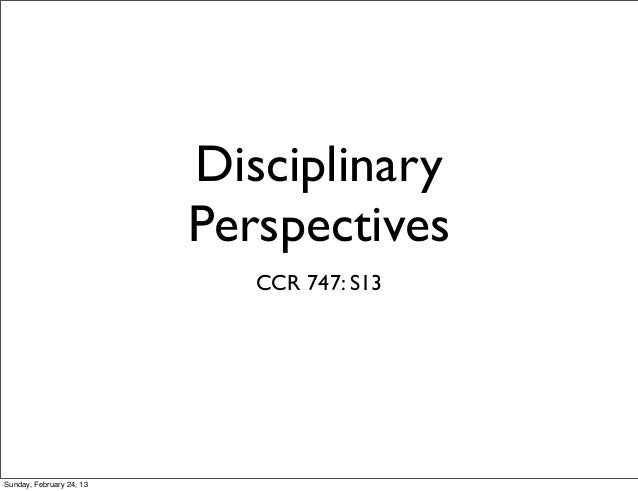 Disciplinary                          Perspectives                             CCR 747: S13Sunday, February 24, 13