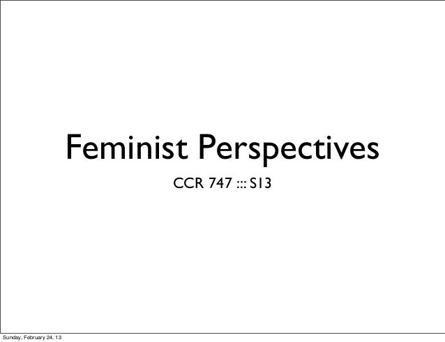 Feminist Perspectives                                 CCR 747 ::: S13Sunday, February 24, 13