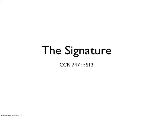 The Signature                             CCR 747 ::: S13Wednesday, March 20, 13