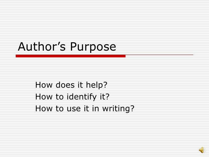 Author's Purpose How does it help? How to identify it? How to use it in writing?