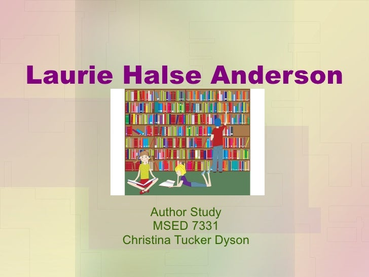 Laurie Halse Anderson Author Study MSED 7331 Christina Tucker Dyson