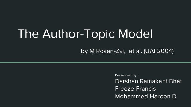 The Author-Topic Model Presented by: Darshan Ramakant Bhat Freeze Francis Mohammed Haroon D by M Rosen-Zvi, et al. (UAI 20...