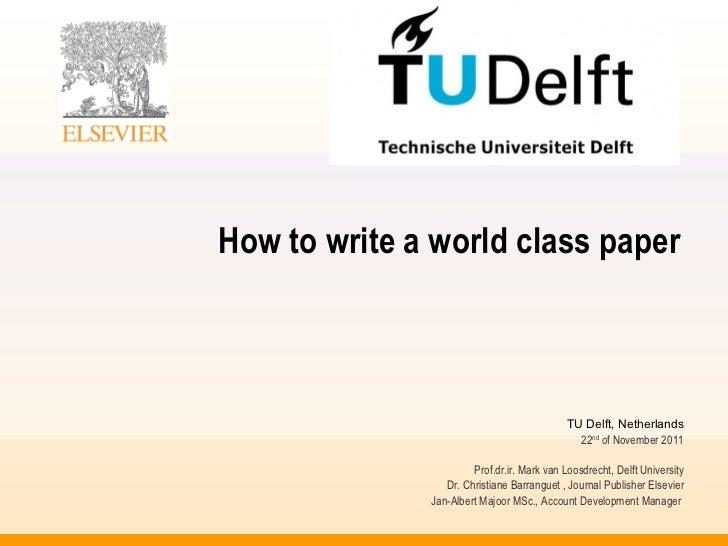 How to write a world class paper TU Delft, Netherlands 22 nd  of November 2011 Prof.dr.ir. Mark van Loosdrecht, Delft Univ...