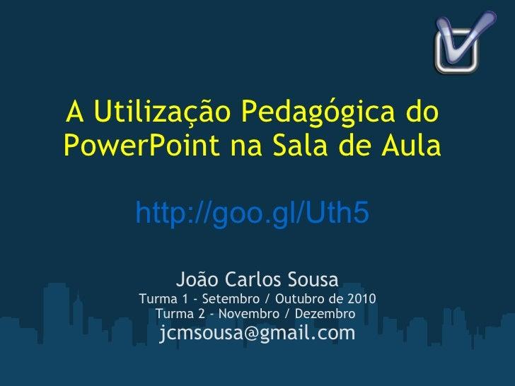 A Utilização Pedagógica do PowerPoint na Sala de Aula http://goo.gl/Uth5 João Carlos Sousa Turma 1 - Setembro / Outubro de...