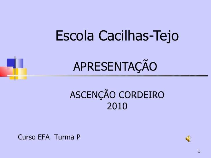 Escola Cacilhas-Tejo APRESENTAÇÃO  ASCENÇÃO CORDEIRO 2010 Curso EFA  Turma P