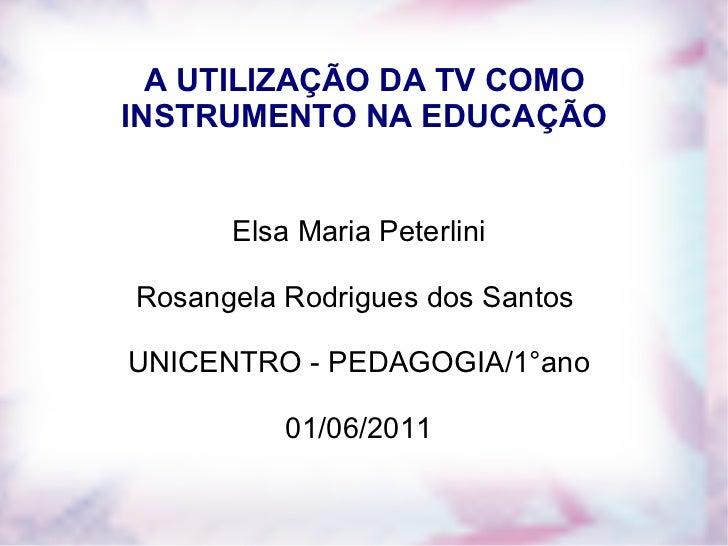 A UTILIZAÇÃO DA TV COMO INSTRUMENTO NA EDUCAÇÃO Elsa Maria Peterlini Rosangela Rodrigues dos Santos  UNICENTRO - PEDAGOGIA...