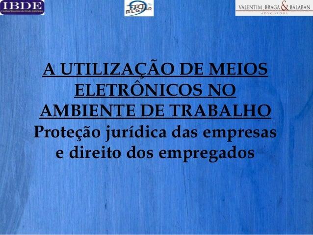 A UTILIZAÇÃO DE MEIOS ELETRÔNICOS NO AMBIENTE DE TRABALHO Proteção jurídica das empresas e direito dos empregados