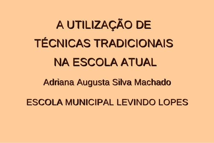 Adriana Augusta Silva Machado ESCOLA MUNICIPAL LEVINDO LOPES A UTILIZAÇÃO DE  TÉCNICAS TRADICIONAIS  NA ESCOLA ATUAL