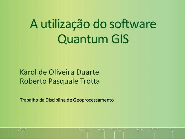 A utilização do software Quantum GIS Karol de Oliveira Duarte Roberto Pasquale Trotta Trabalho da Disciplina de Geoprocess...