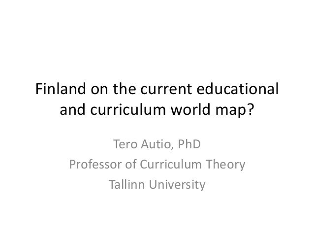 Finland on the current educational and curriculum world map? Tero Autio, PhD Professor of Curriculum Theory Tallinn Univer...