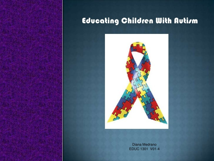 Educating Children With Autism<br />Diana Medrano<br />EDUC 1301  V01-4<br />