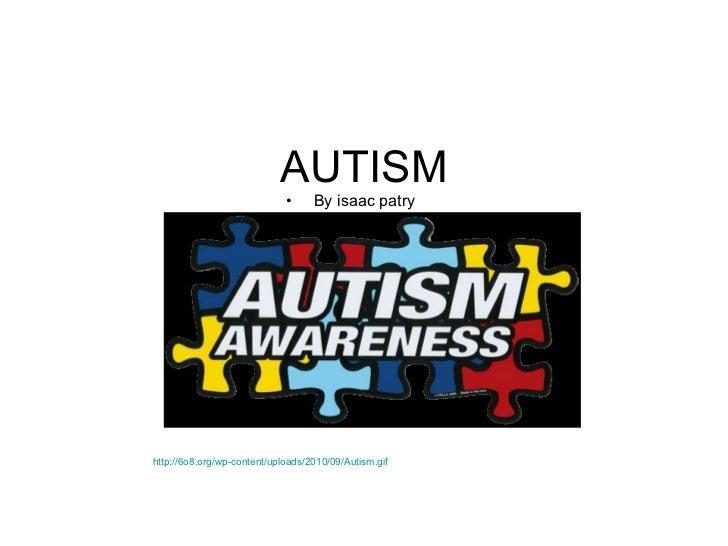 AUTISM <ul><li>By isaac patry </li></ul>http://6o8.org/wp-content/uploads/2010/09/Autism.gif