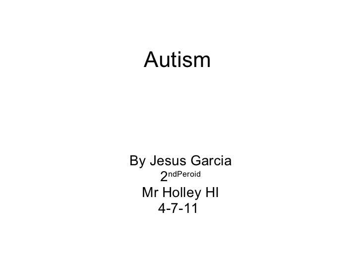 Autism By Jesus Garcia 2 ndPeroid Mr Holley HI 4-7-11