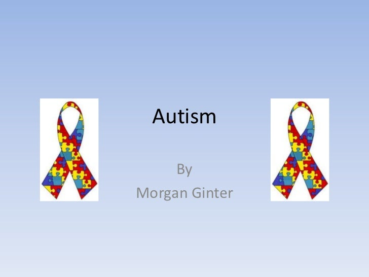 Autism<br />By<br />Morgan Ginter<br />