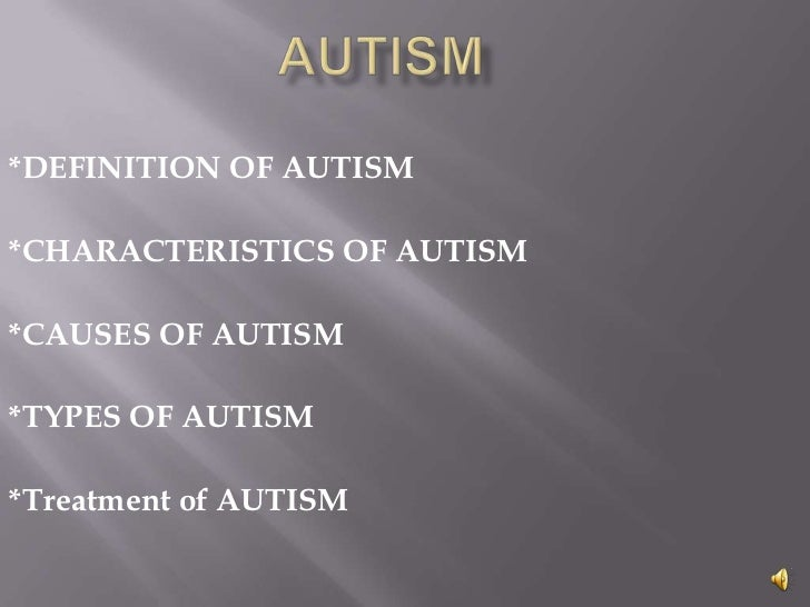 *DEFINITION OF AUTISM*CHARACTERISTICS OF AUTISM*CAUSES OF AUTISM*TYPES OF AUTISM*Treatment of AUTISM