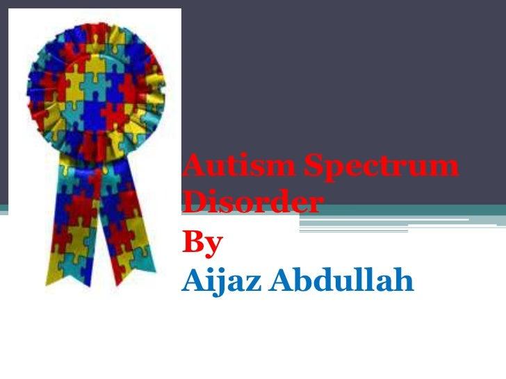 Autism SpectrumDisorderByAijaz Abdullah