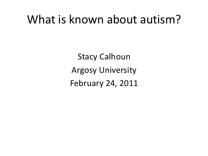 What is known about autism?<br />Stacy Calhoun<br />Argosy University<br />February 24, 2011<br />