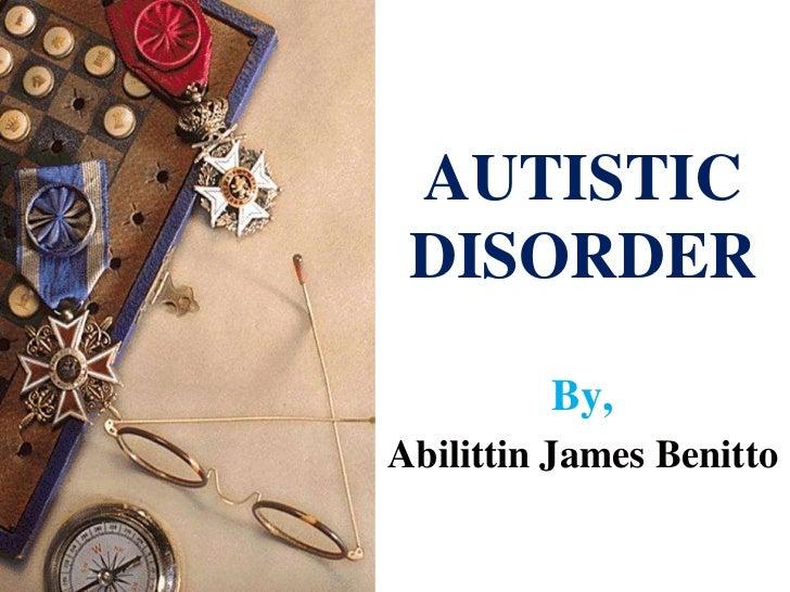 AUTISTIC DISORDER         By,Abilittin James Benitto