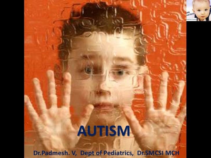 Dr.Padmesh. V              AUTISMDr.Padmesh. V, Dept of Pediatrics, Dr.SMCSI MCH