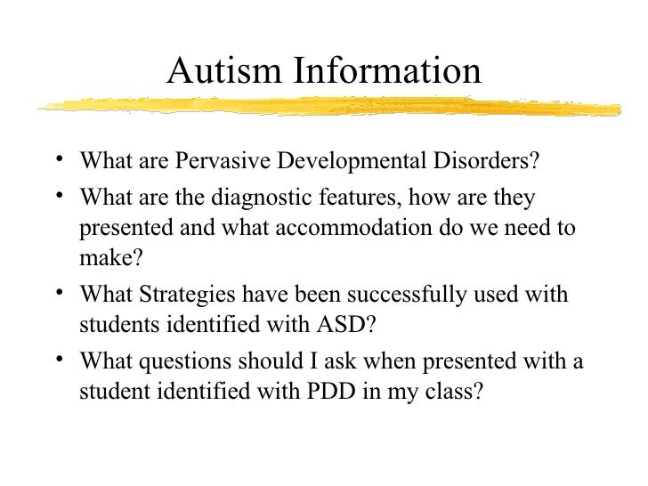 Autism Information <ul><li>What are Pervasive Developmental Disorders? </li></ul><ul><li>What are the diagnostic features,...