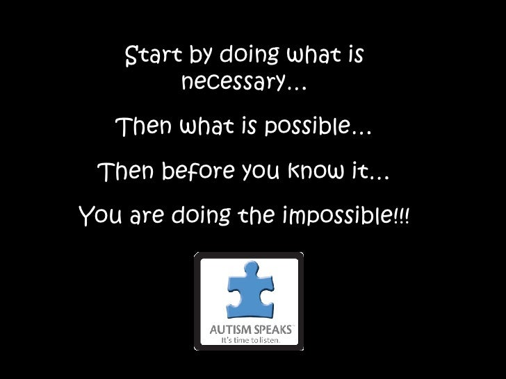 Start by doing what is necessary… Then what is possible… Then before you know it… You are doing the impossible!!!