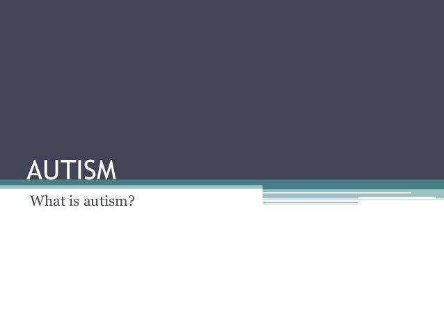 AUTISM What is autism?
