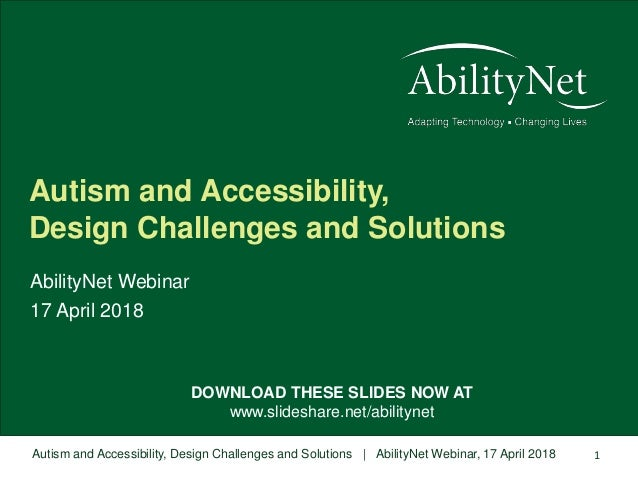 Autism and Accessibility, Design Challenges and Solutions | AbilityNet Webinar, 17 April 2018 1 DOWNLOAD THESE SLIDES NOW ...