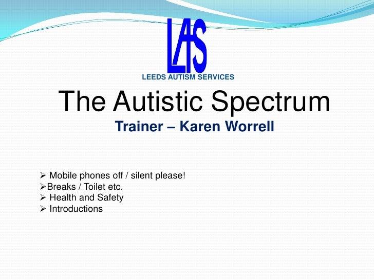 LEEDS AUTISM SERVICES    The Autistic Spectrum                  Trainer – Karen Worrell Mobile phones off / silent please...