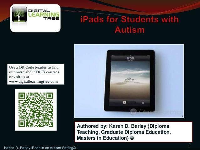 Karina D. Barley iPads in an Autism Setting© 1 Authored by: Karen D. Barley (Diploma Teaching, Graduate Diploma Education,...