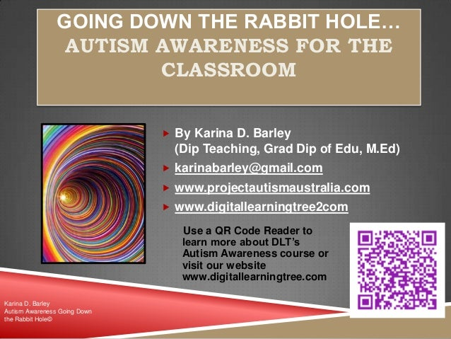 GOING DOWN THE RABBIT HOLE… AUTISM AWARENESS FOR THE CLASSROOM  By Karina D. Barley (Dip Teaching, Grad Dip of Edu, M.Ed)...