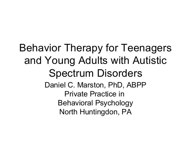 Behavior Therapy for Teenagers and Young Adults with Autistic Spectrum Disorders Daniel C. Marston, PhD, ABPP Private Prac...