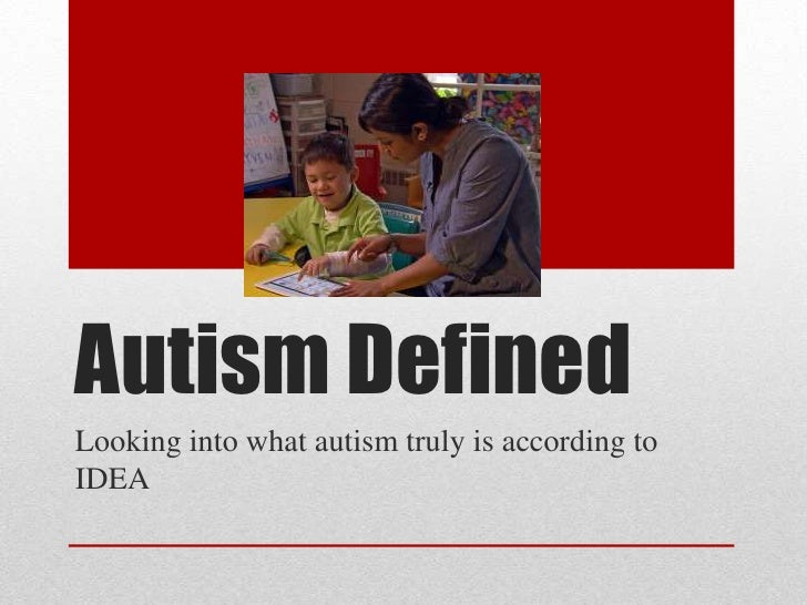 Autism DefinedLooking into what autism truly is according toIDEA