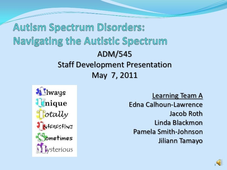 Autism Spectrum Disorders: Navigating the Autistic Spectrum<br />ADM/545 <br />Staff Development Presentation<br />May  7,...