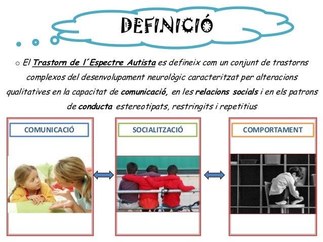 DEFINICIÓ o El Trastorn de l´Espectre Autista es defineix com un conjunt de trastorns complexos del desenvolupament neurol...