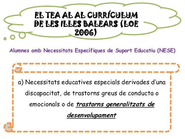 EL TEA AL AL CURRÍCULUM DE LES ILLES BALEARS (LOE 2006) Alumnes amb Necessitats Específiques de Suport Educatiu (NESE) a) ...