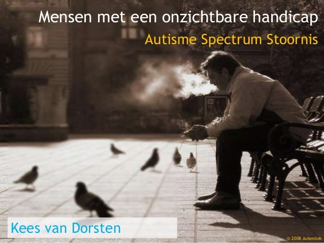 Mensen met een onzichtbare handicap Autisme Spectrum Stoornis Kees van Dorsten © 2008 Autentiek
