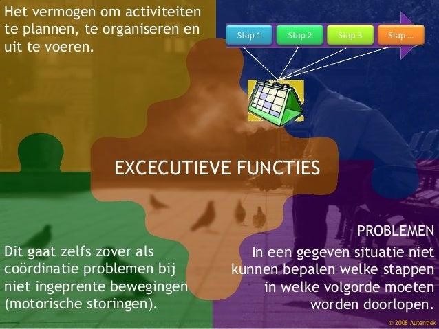 © 2008 Autentiek Dit gaat zelfs zover als coördinatie problemen bij niet ingeprente bewegingen (motorische storingen). EXC...
