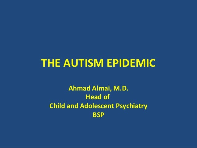 THE AUTISM EPIDEMIC       Ahmad Almai, M.D.            Head of Child and Adolescent Psychiatry              BSP