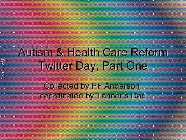Autism & Health Care ReformAutism & Health Care Reform Twitter Day, Part OneTwitter Day, Part One Collected by PF Anderson...