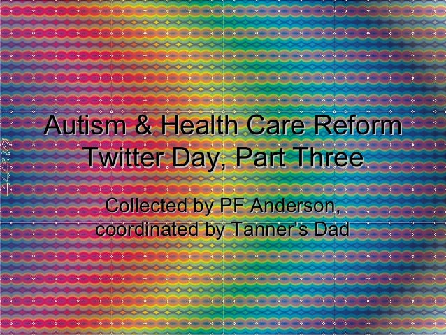 Autism & Health Care ReformAutism & Health Care Reform Twitter Day, Part ThreeTwitter Day, Part Three Collected by PF Ande...