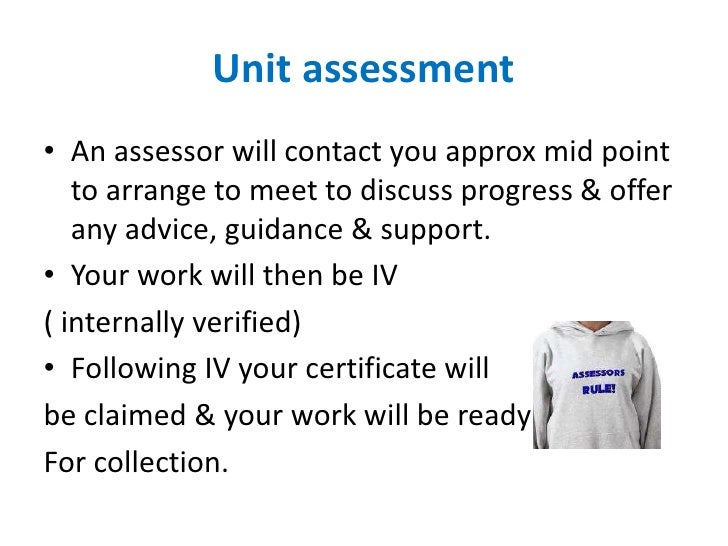 Unit assessment• An assessor will contact you approx mid point   to arrange to meet to discuss progress & offer   any advi...