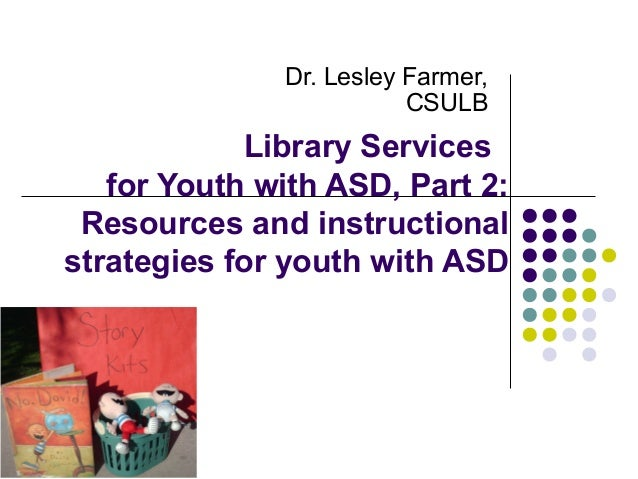 Dr. Lesley Farmer, CSULB  Library Services for Youth with ASD, Part 2: Resources and instructional strategies for youth wi...