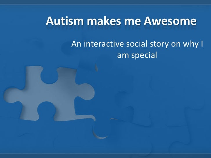 Autism makes me Awesome<br />An interactive social story on why I am special<br />