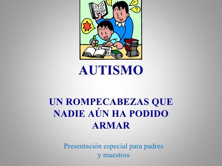 AUTISMO UN ROMPECABEZAS QUE NADIE AÚN HA PODIDO ARMAR Presentación especial para padres y maestros