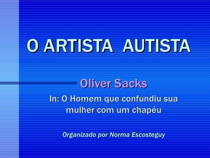 O ARTISTA  AUTISTA Oliver Sacks In: O Homem que confundiu sua mulher com um chapéu Organizado por Norma Escosteguy