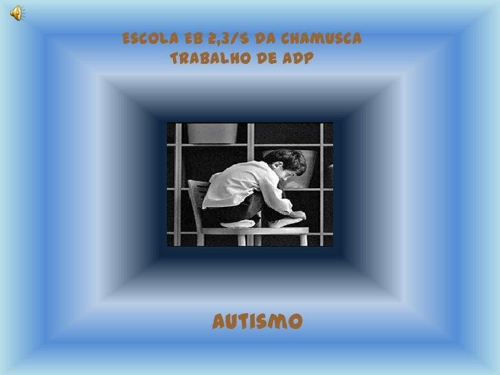 Escola EB 2,3/S da ChamuscaTrabalho de ADP<br />Autismo<br />